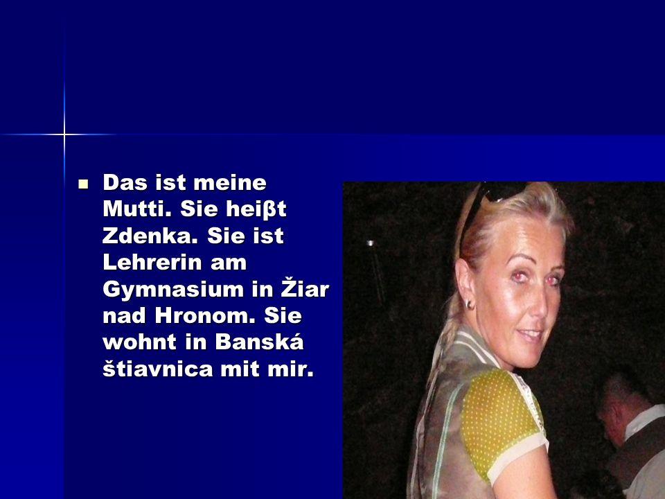 Das ist meine Mutti. Sie heiβt Zdenka. Sie ist Lehrerin am Gymnasium in Žiar nad Hronom. Sie wohnt in Banská štiavnica mit mir. Das ist meine Mutti. S