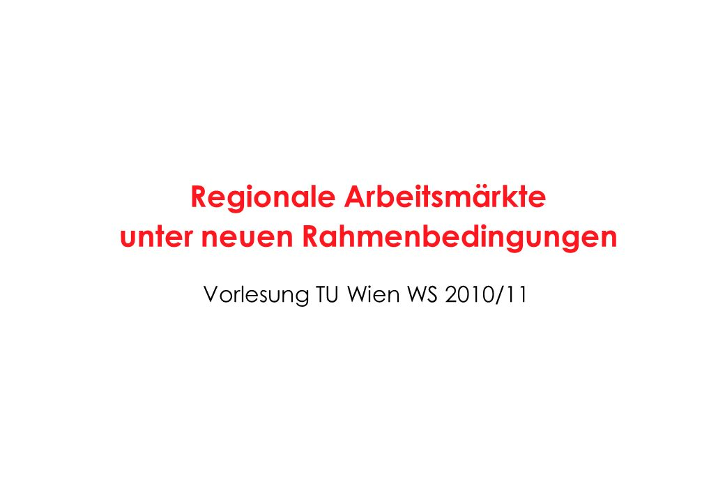 Vorlesung TU Wien WS 2010/11 Regionale Arbeitsmärkte unter neuen Rahmenbedingungen