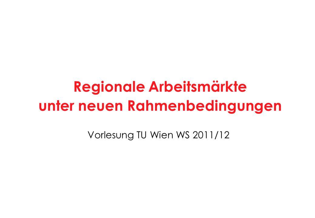 Vorlesung TU Wien WS 2011/12 Regionale Arbeitsmärkte unter neuen Rahmenbedingungen