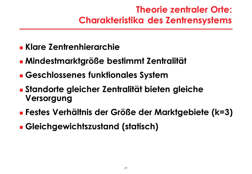21 Theorie zentraler Orte: Charakteristika des Zentrensystems Klare Zentrenhierarchie Mindestmarktgröße bestimmt Zentralität Geschlossenes funktionale