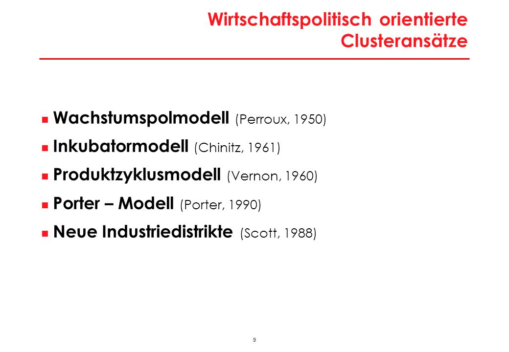 9 Wirtschaftspolitisch orientierte Clusteransätze Wachstumspolmodell (Perroux, 1950) Inkubatormodell (Chinitz, 1961) Produktzyklusmodell (Vernon, 1960