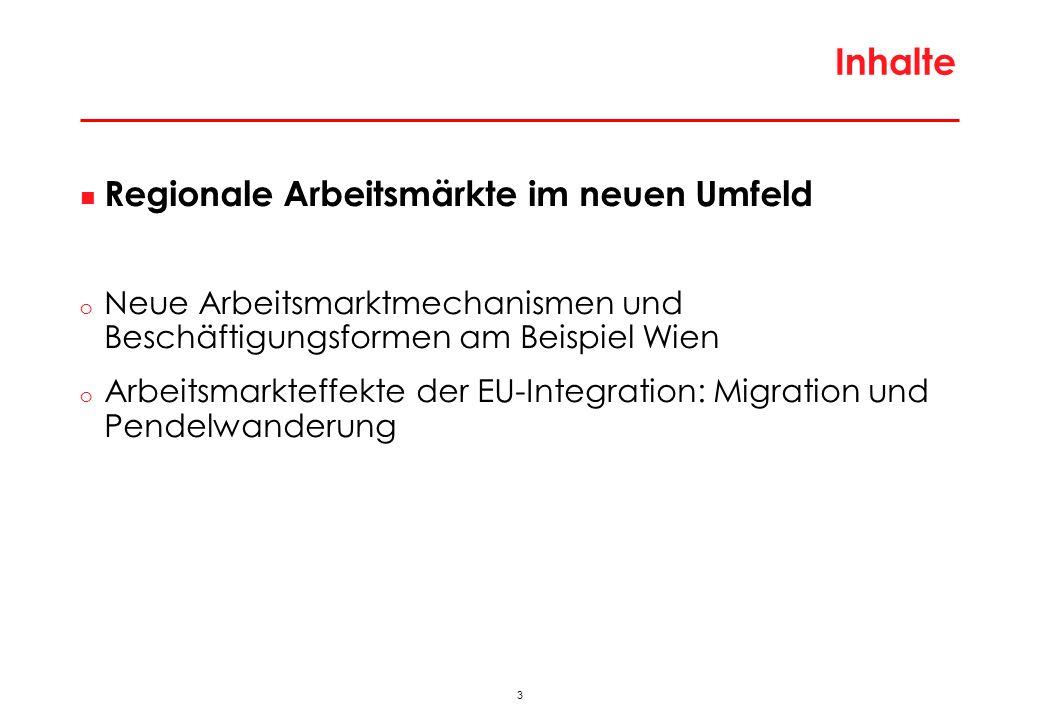3 Inhalte Regionale Arbeitsmärkte im neuen Umfeld o Neue Arbeitsmarktmechanismen und Beschäftigungsformen am Beispiel Wien o Arbeitsmarkteffekte der EU-Integration: Migration und Pendelwanderung