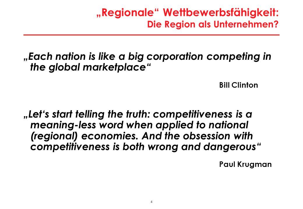 4 Regionale Wettbewerbsfähigkeit: Die Region als Unternehmen? Each nation is like a big corporation competing in the global marketplace Bill Clinton L