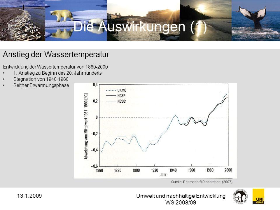 13.1.2009Umwelt und nachhaltige Entwicklung WS 2008/09 Die Auswirkungen (2) Anstieg des Meeresspiegels Hauptursachen: schmelzendes Landeis und steigende Wassertemperatur Anstieg des globalen Meeresspiegels um 3,3 mm pro Jahr (Messungen seit 1993) Anstieg von 18cm seit 1880 Quelle: Rahmsdorf/ Richardson, (2007)