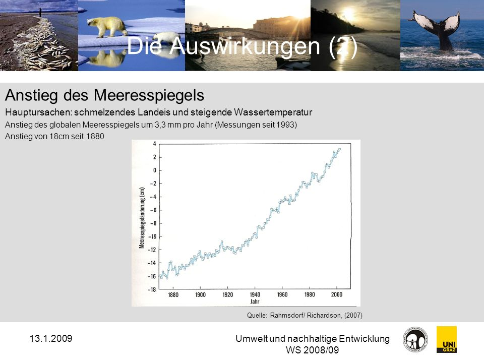 13.1.2009Umwelt und nachhaltige Entwicklung WS 2008/09 Die Auswirkungen (2) Anstieg des Meeresspiegels Hauptursachen: schmelzendes Landeis und steigen