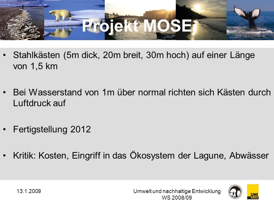13.1.2009Umwelt und nachhaltige Entwicklung WS 2008/09 Projekt MOSE Stahlkästen (5m dick, 20m breit, 30m hoch) auf einer Länge von 1,5 km Bei Wasserst