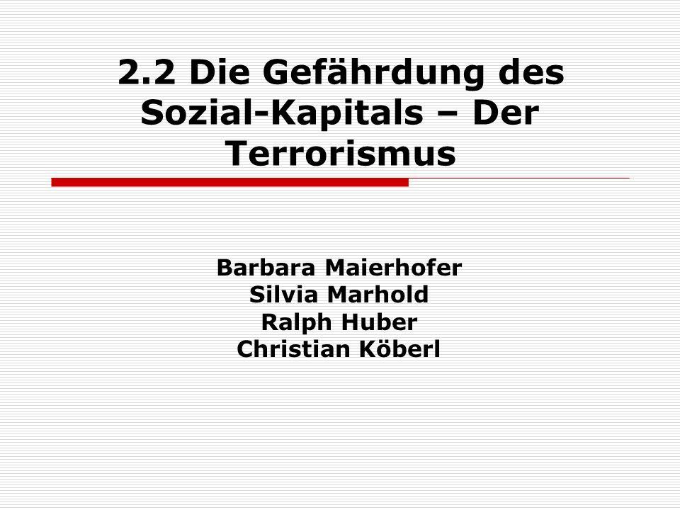 2.2 Die Gefährdung des Sozial-Kapitals – Der Terrorismus Barbara Maierhofer Silvia Marhold Ralph Huber Christian Köberl