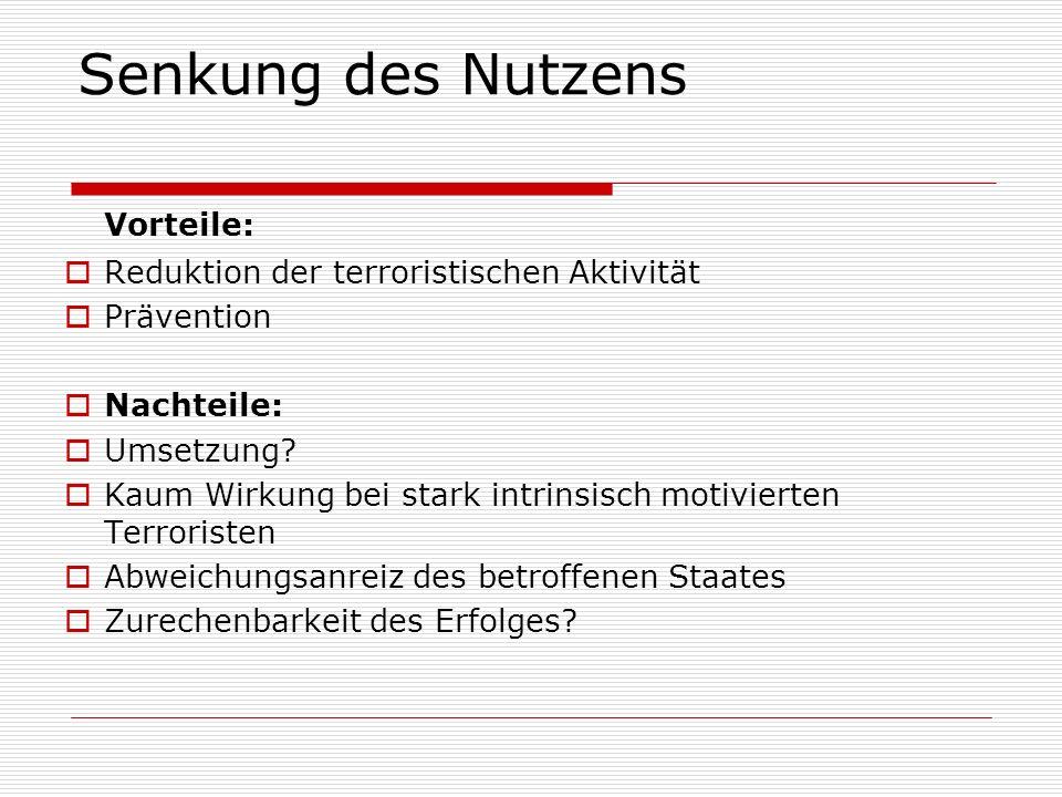 Vorteile: Reduktion der terroristischen Aktivität Prävention Nachteile: Umsetzung? Kaum Wirkung bei stark intrinsisch motivierten Terroristen Abweichu