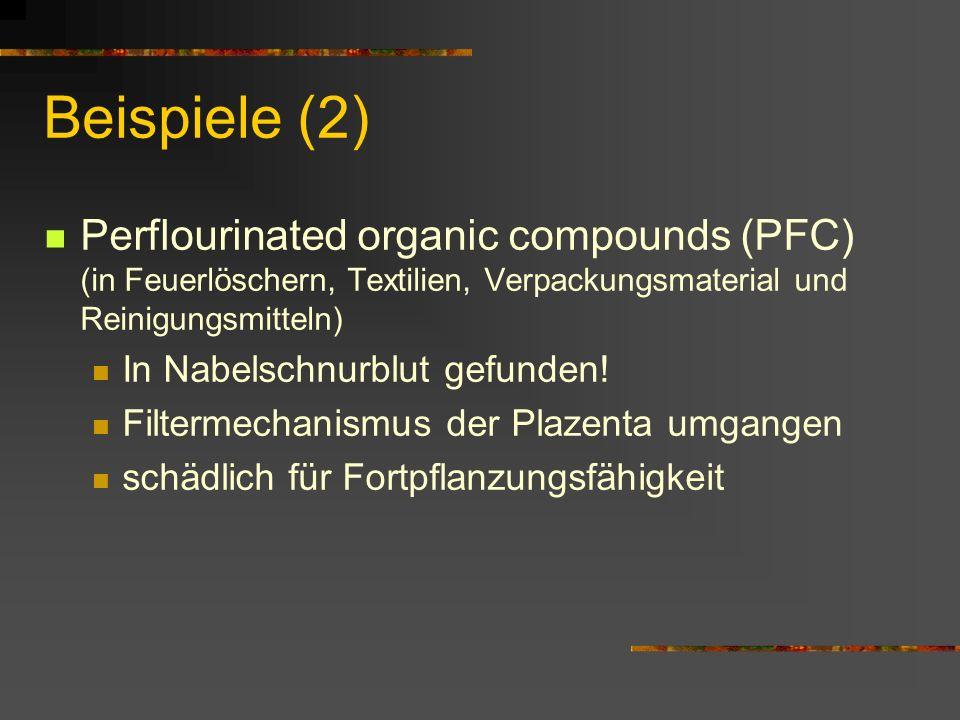 Beispiele (2) Perflourinated organic compounds (PFC) (in Feuerlöschern, Textilien, Verpackungsmaterial und Reinigungsmitteln) In Nabelschnurblut gefun