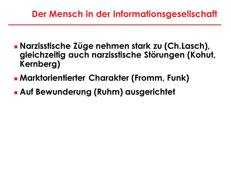 Der Mensch in der Informationsgesellschaft Narzisstische Züge nehmen stark zu (Ch.Lasch), gleichzeitig auch narzisstische Störungen (Kohut, Kernberg)