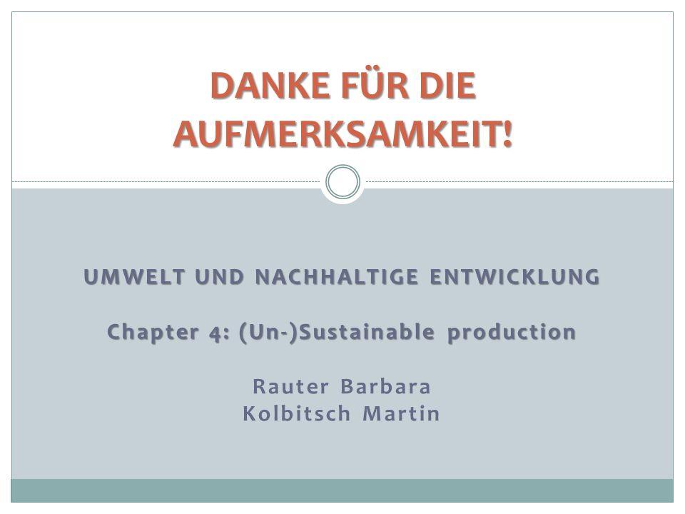 DANKE FÜR DIE AUFMERKSAMKEIT! UMWELT UND NACHHALTIGE ENTWICKLUNG Chapter 4: (Un-)Sustainable production Rauter Barbara Kolbitsch Martin