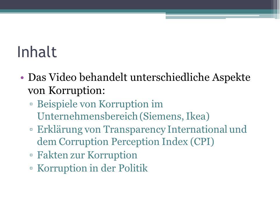 Inhalt Das Video behandelt unterschiedliche Aspekte von Korruption: Beispiele von Korruption im Unternehmensbereich (Siemens, Ikea) Erklärung von Transparency International und dem Corruption Perception Index (CPI) Fakten zur Korruption Korruption in der Politik