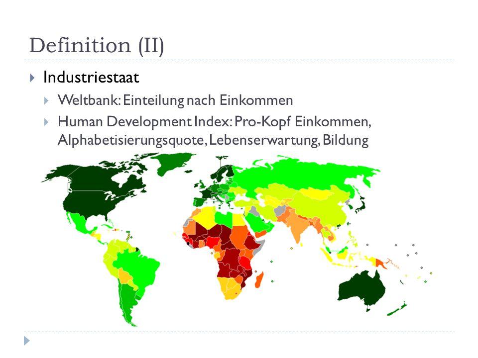 Definition (II) Industriestaat Weltbank: Einteilung nach Einkommen Human Development Index: Pro-Kopf Einkommen, Alphabetisierungsquote, Lebenserwartun