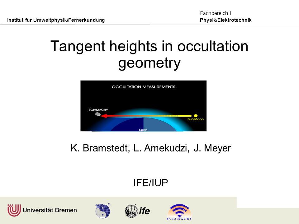 Institut für Umweltphysik/Fernerkundung Physik/Elektrotechnik Fachbereich 1 K. Bramstedt, L. Amekudzi, J. Meyer IFE/IUP Tangent heights in occultation