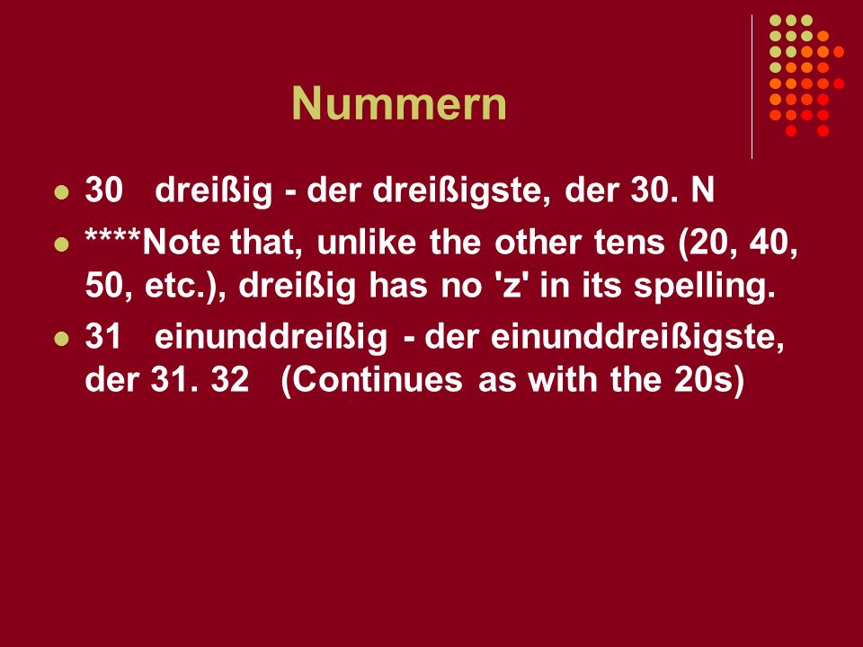 Nummern 30 dreißig - der dreißigste, der 30. N ****Note that, unlike the other tens (20, 40, 50, etc.), dreißig has no 'z' in its spelling. 31 einundd