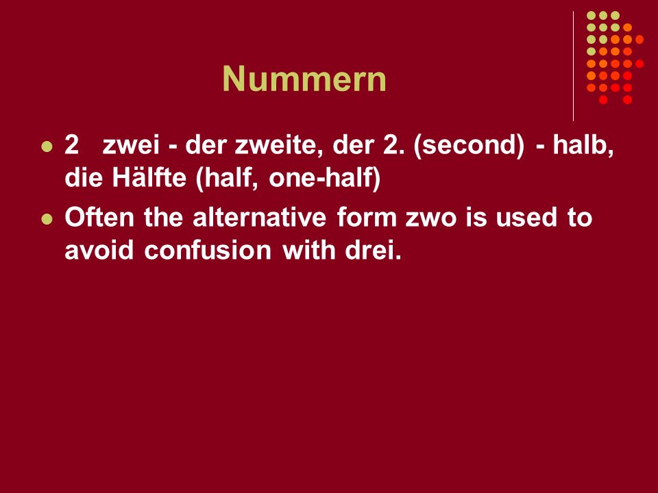 Nummern 2 zwei - der zweite, der 2. (second) - halb, die Hälfte (half, one-half) Often the alternative form zwo is used to avoid confusion with drei.
