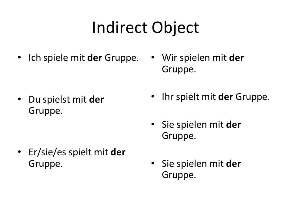 Indirect Object Ich spiele mit der Gruppe. Du spielst mit der Gruppe.