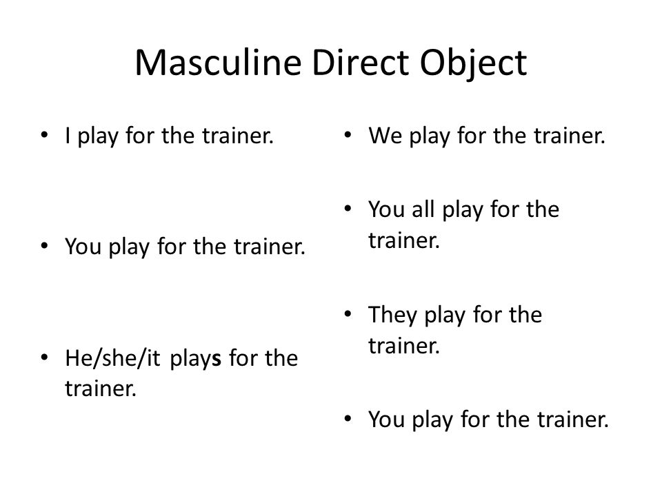Masculine Direct Object I play for the trainer. You play for the trainer. He/she/it plays for the trainer. We play for the trainer. You all play for t