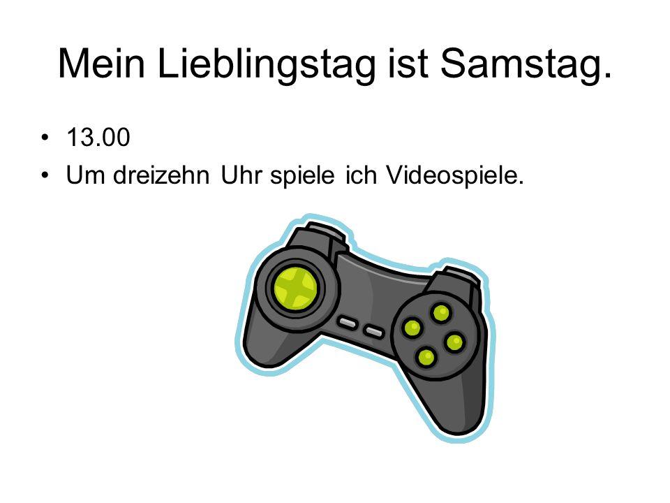 Mein Lieblingstag ist Samstag. 13.00 Um dreizehn Uhr spiele ich Videospiele.