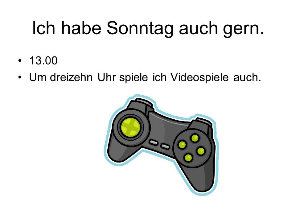 Ich habe Sonntag auch gern. 13.00 Um dreizehn Uhr spiele ich Videospiele auch.