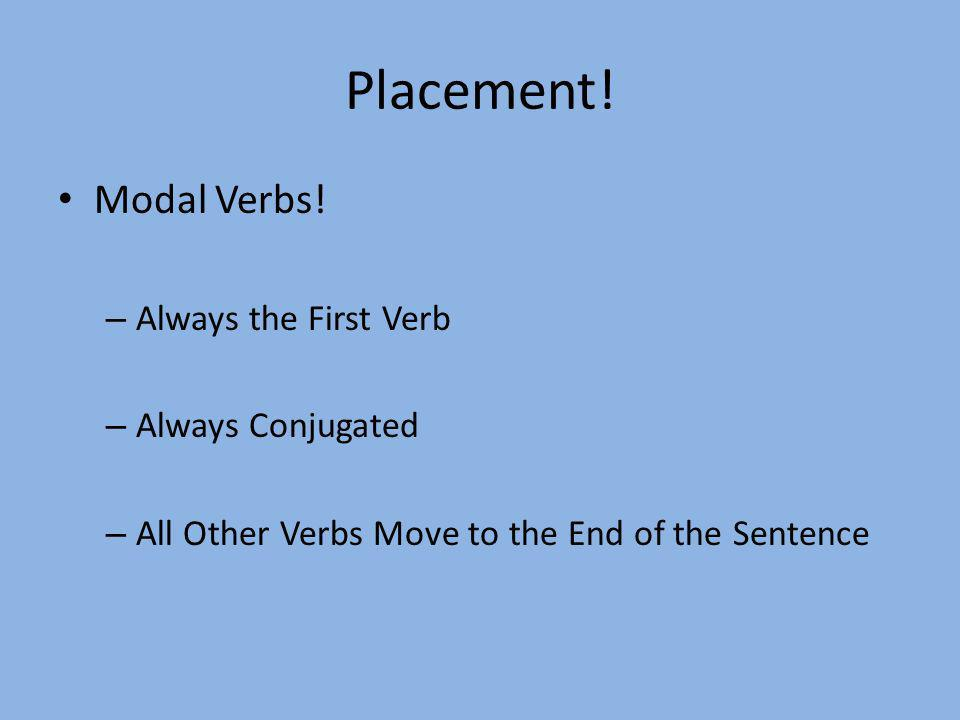 Placement! Modal Verbs! – Always the First Verb – Always Conjugated – All Other Verbs Move to the End of the Sentence