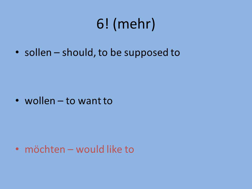 6! (mehr) sollen – should, to be supposed to wollen – to want to möchten – would like to