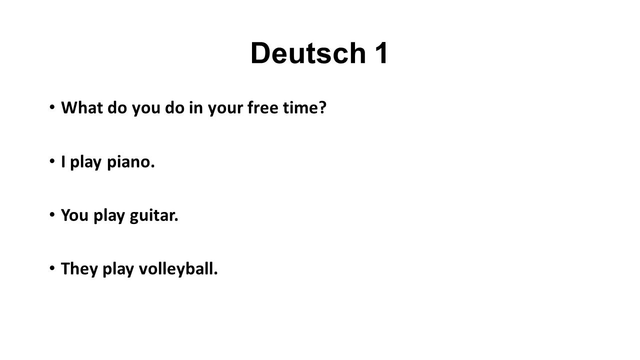 Deutsch 1 What do you do in your free time? I play piano. You play guitar. They play volleyball.