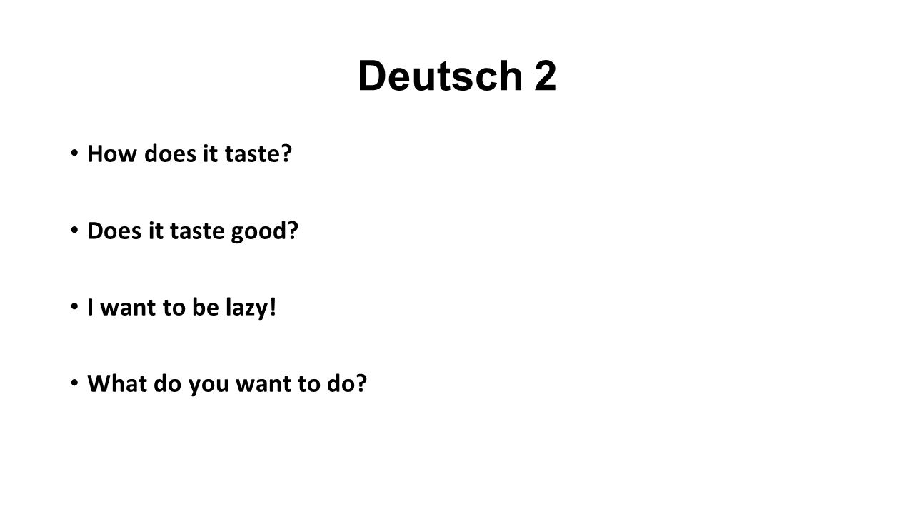 Deutsch 2 How does it taste? Does it taste good? I want to be lazy! What do you want to do?