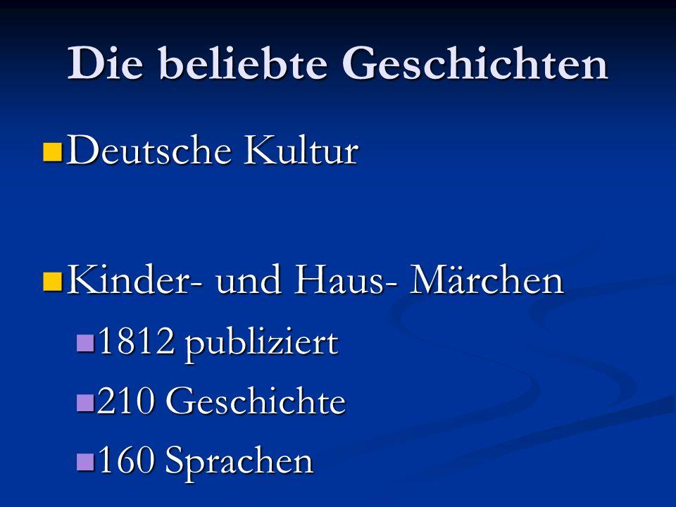 Die beliebte Geschichten Deutsche Kultur Deutsche Kultur Kinder- und Haus- Märchen Kinder- und Haus- Märchen 1812 publiziert 1812 publiziert 210 Geschichte 210 Geschichte 160 Sprachen 160 Sprachen