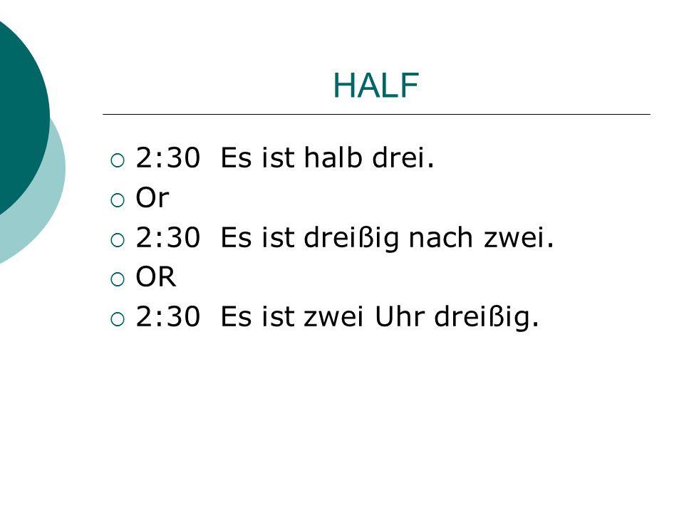 HALF 2:30 Es ist halb drei. Or 2:30 Es ist dreißig nach zwei. OR 2:30 Es ist zwei Uhr dreißig.