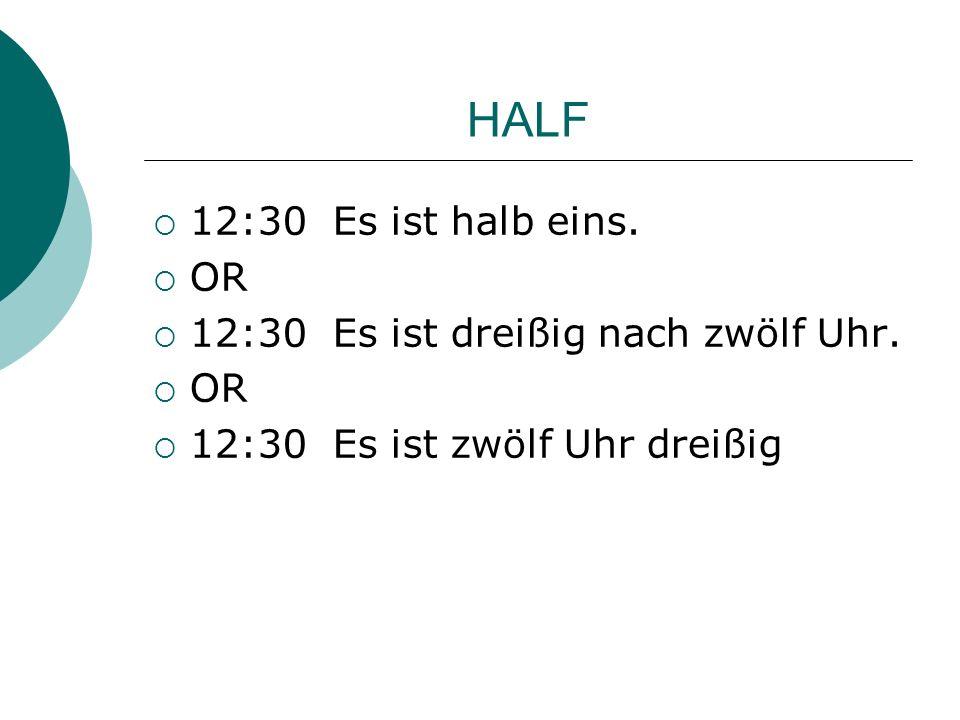 HALF 12:30 Es ist halb eins. OR 12:30 Es ist dreißig nach zwölf Uhr. OR 12:30 Es ist zwölf Uhr dreißig
