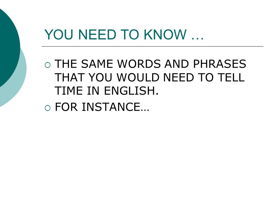 YOU NEED TO KNOW … THE SAME WORDS AND PHRASES THAT YOU WOULD NEED TO TELL TIME IN ENGLISH.
