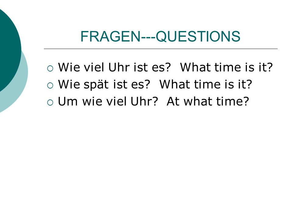 FRAGEN---QUESTIONS Wie viel Uhr ist es? What time is it? Wie spät ist es? What time is it? Um wie viel Uhr? At what time?