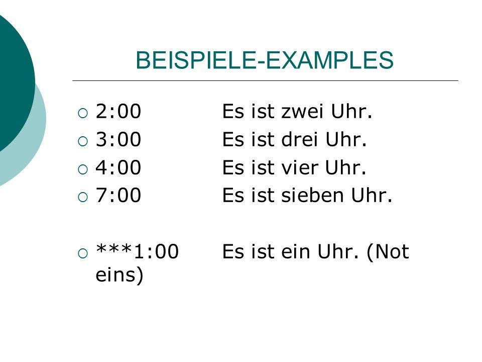 BEISPIELE-EXAMPLES 2:00Es ist zwei Uhr. 3:00Es ist drei Uhr. 4:00Es ist vier Uhr. 7:00Es ist sieben Uhr. ***1:00Es ist ein Uhr. (Not eins)