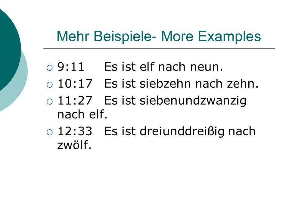 Mehr Beispiele- More Examples 9:11Es ist elf nach neun. 10:17Es ist siebzehn nach zehn. 11:27Es ist siebenundzwanzig nach elf. 12:33Es ist dreiunddrei