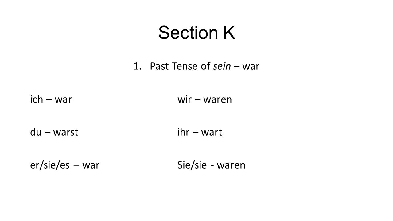 Section K 1.Past Tense of sein – war ich – warwir – waren du – warstihr – wart er/sie/es – warSie/sie - waren