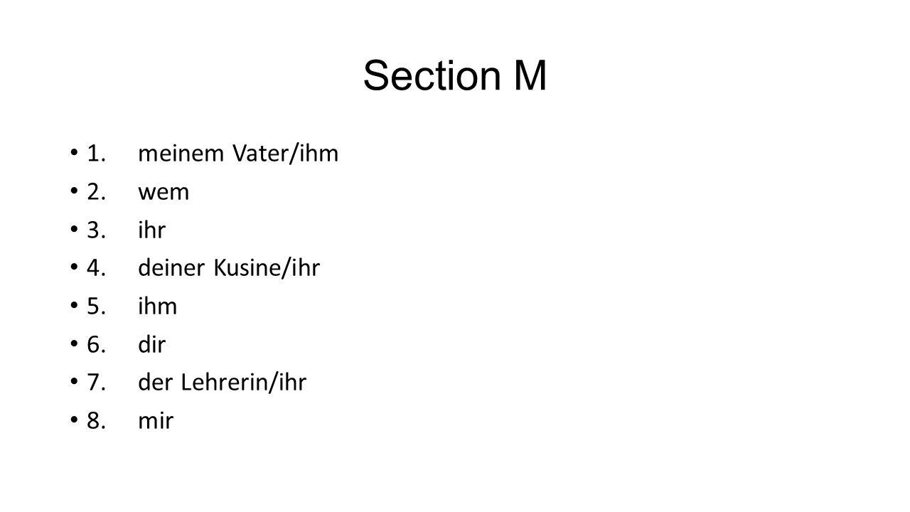 Section M 1.meinem Vater/ihm 2.wem 3.ihr 4.deiner Kusine/ihr 5.ihm 6.dir 7.der Lehrerin/ihr 8.mir