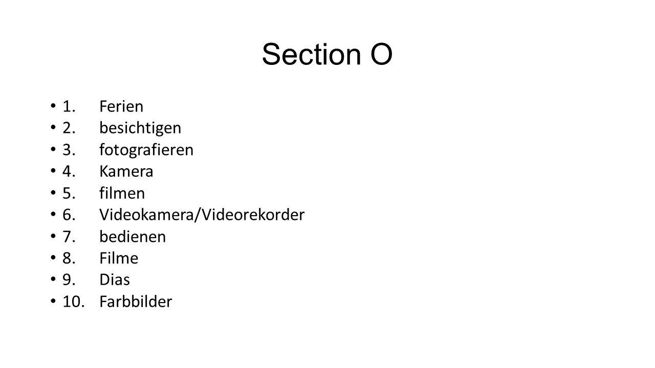 Section O 1.Ferien 2.besichtigen 3.fotografieren 4.Kamera 5.filmen 6.Videokamera/Videorekorder 7.bedienen 8.Filme 9.Dias 10.Farbbilder