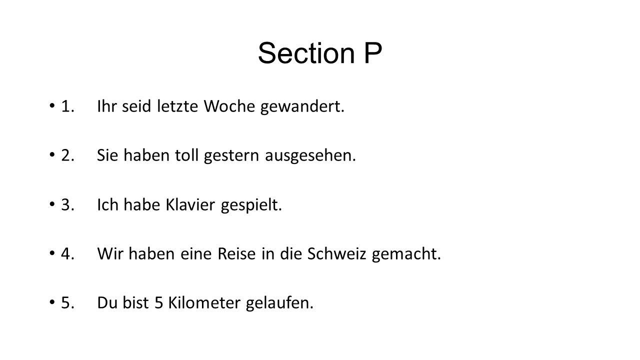 Section P 1.Ihr seid letzte Woche gewandert. 2.Sie haben toll gestern ausgesehen. 3.Ich habe Klavier gespielt. 4.Wir haben eine Reise in die Schweiz g