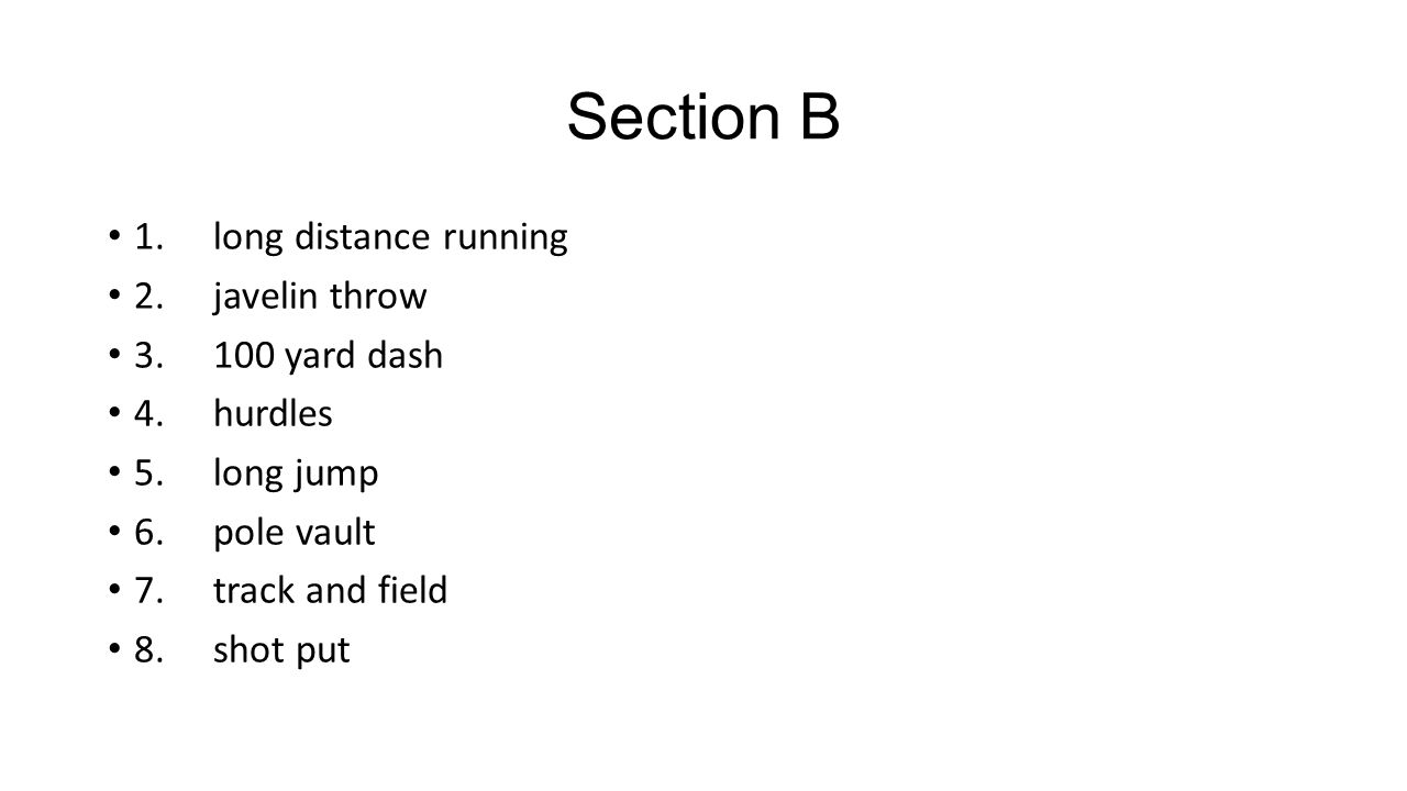 Section B 1.long distance running 2.javelin throw 3.100 yard dash 4.hurdles 5.long jump 6.pole vault 7.track and field 8.shot put