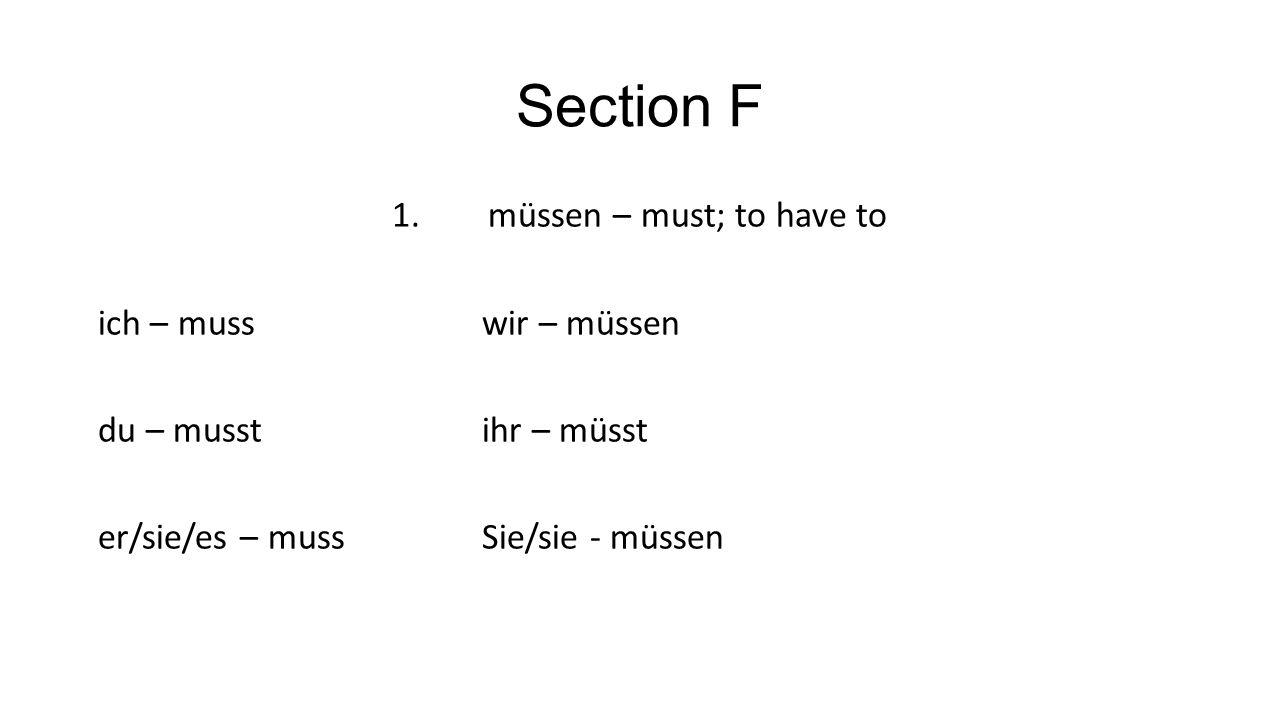 Section F 1.müssen – must; to have to ich – musswir – müssen du – musstihr – müsst er/sie/es – mussSie/sie - müssen
