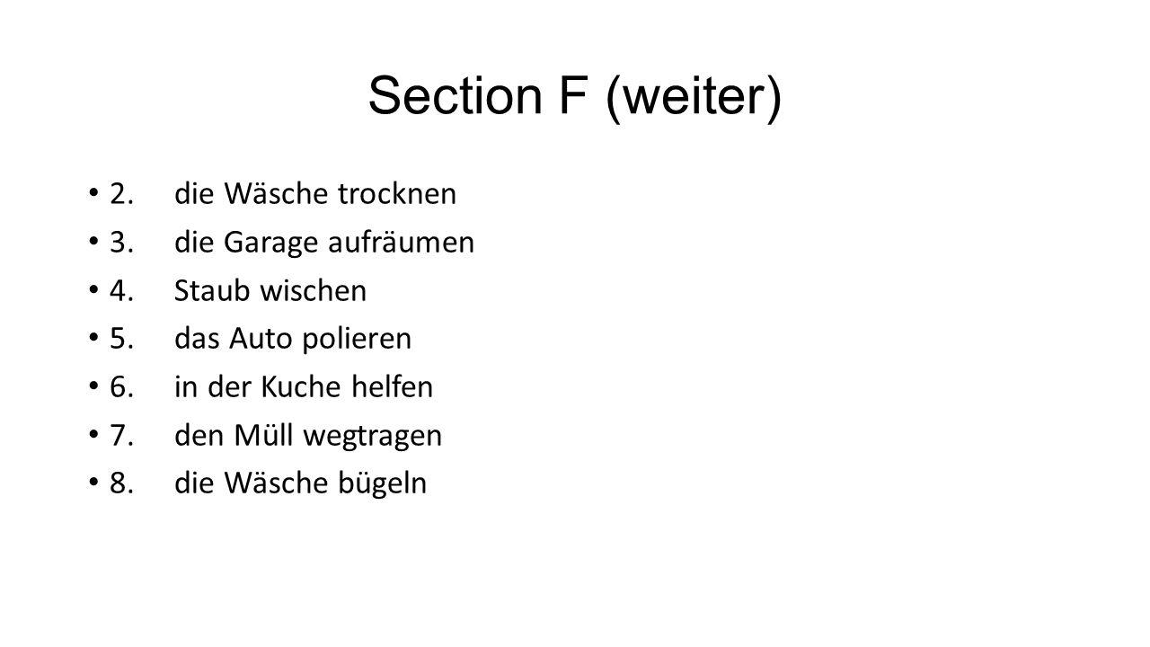 Section F (weiter) 2.die Wäsche trocknen 3.die Garage aufräumen 4.Staub wischen 5.das Auto polieren 6.in der Kuche helfen 7.den Müll wegtragen 8.die Wäsche bügeln