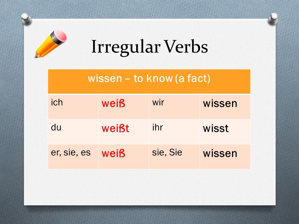 Irregular Verbs wissen – to know (a fact) ich weiß wir wissen du weißt ihr wisst er, sie, es weiß sie, Sie wissen