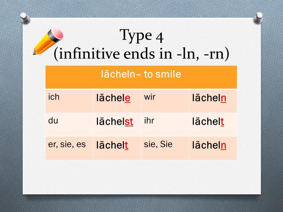 Type 4 (infinitive ends in -ln, -rn) lächeln– to smile ich lächele wir lächeln du lächelst ihr lächelt er, sie, es lächelt sie, Sie lächeln