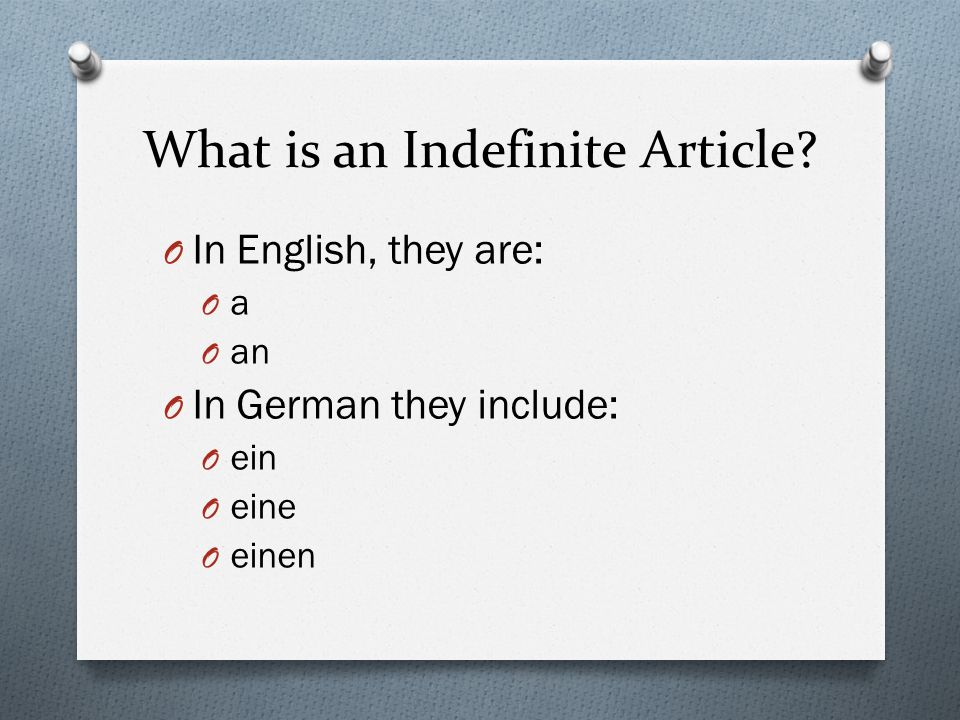 What is an Indefinite Article? O In English, they are: OaOa O an O In German they include: O ein O eine O einen
