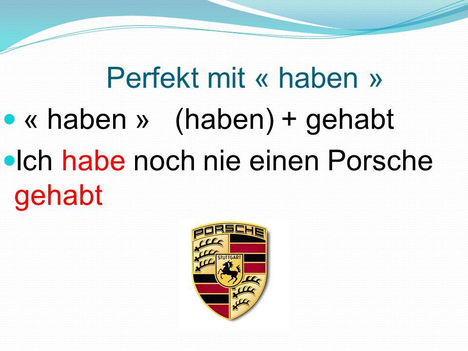 Perfekt mit « haben » « haben » (haben) + gehabt Ich habe noch nie einen Porsche gehabt