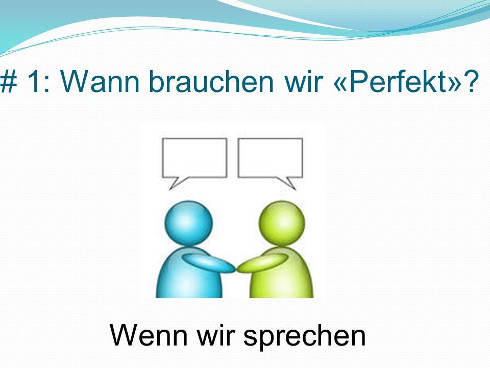 # 1: Wann brauchen wir «Perfekt»? Wenn wir sprechen
