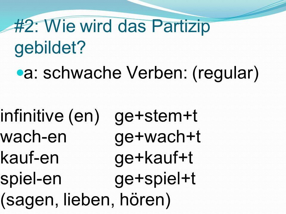 #2: Wie wird das Partizip gebildet? a: schwache Verben: (regular) infinitive (en)ge+stem+t wach-enge+wach+t kauf-enge+kauf+t spiel-enge+spiel+t (sagen