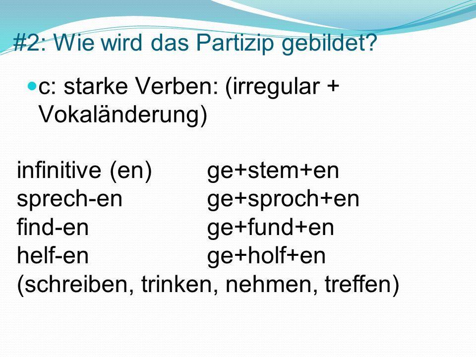 #2: Wie wird das Partizip gebildet? c: starke Verben: (irregular + Vokaländerung) infinitive (en) ge+stem+en sprech-en ge+sproch+en find-en ge+fund+en