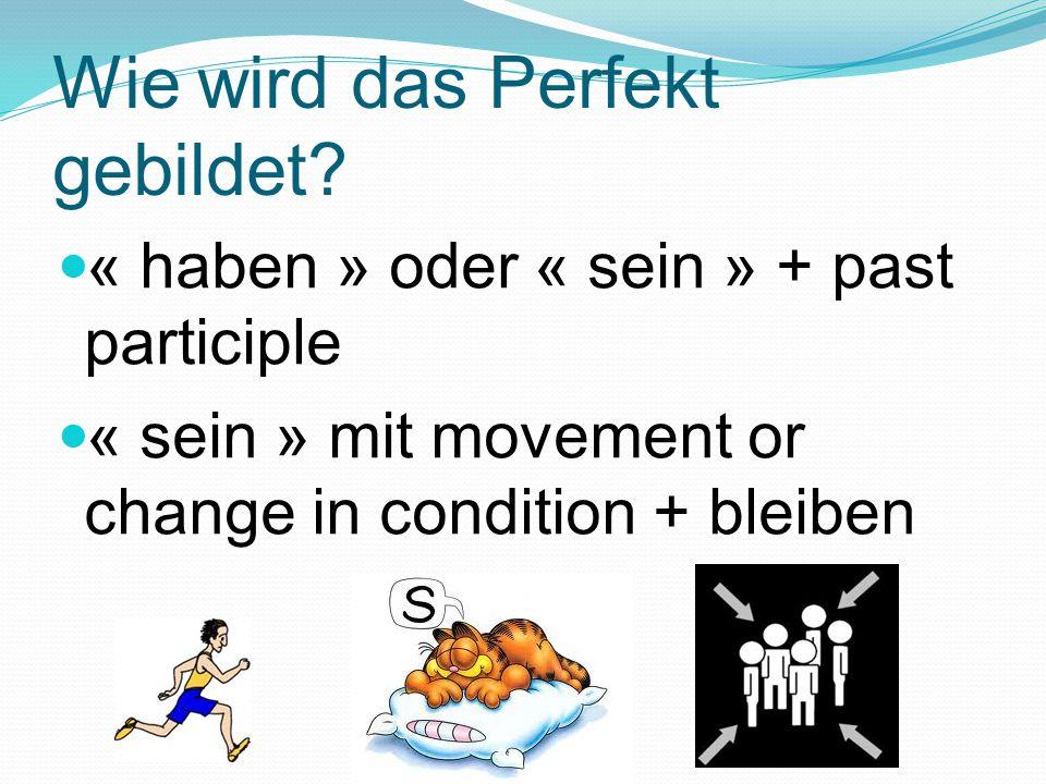 Wie wird das Perfekt gebildet? « haben » oder « sein » + past participle « sein » mit movement or change in condition + bleiben